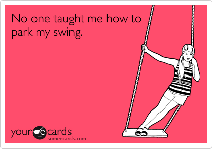 No one taught me how to park my swing.
