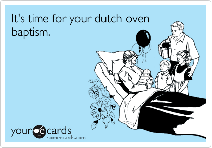 It's time for your dutch oven baptism.