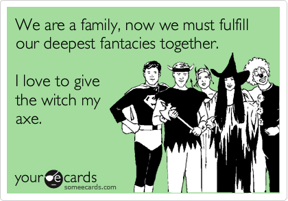 We are a family, now we must fulfill our deepest fantacies together. 
