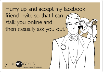 Hurry up and accept my facebook friend invite so that I can
