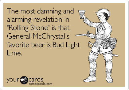 """The most damning and alarming revelation in  """"Rolling Stone"""" is that General McChrystal's favorite beer is Bud Light Lime."""