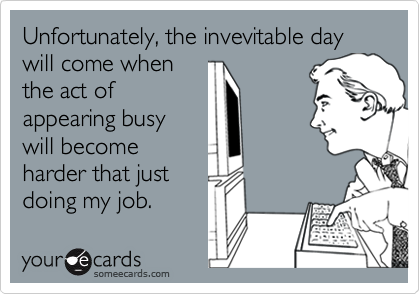Unfortunately, the invevitable day will come whenthe act ofappearing busywill becomeharder that justdoing my job.