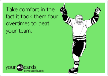 Take comfort in thefact it took them fourovertimes to beatyour team.