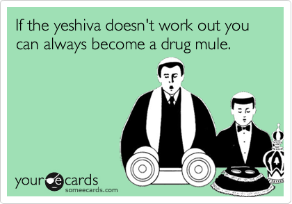 If the yeshiva doesn't work out you can always become a drug mule.