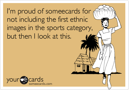 I'm proud of someecards fornot including the first ethnicimages in the sports category,but then I look at this.