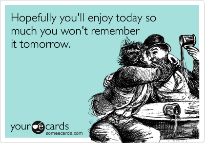 Hopefully you'll enjoy today so much you won't remember