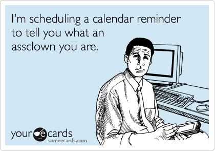 I'm scheduling a calendar reminder to tell you what an assclown you are.