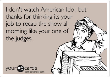 I don't watch American Idol, but thanks for thinking its your job to recap the show all morning like your one of the judges.