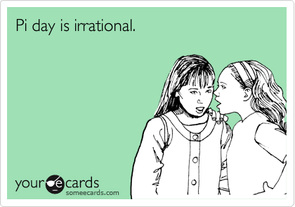 Pi day is irrational.
