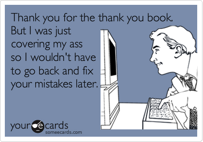 Thank you for the thank you book.But I was justcovering my assso I wouldn't haveto go back and fixyour mistakes later.