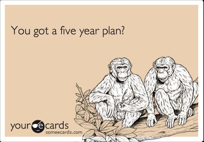 You got a five year plan?