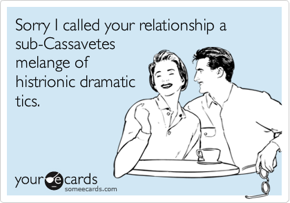 Sorry I called your relationship a sub-Cassavetes
