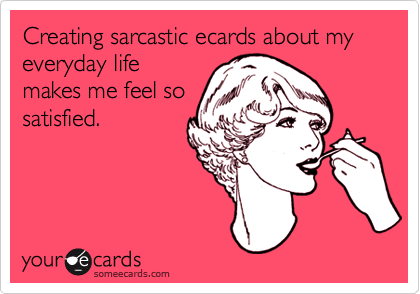 Creating sarcastic ecards about my everyday lifemakes me feel sosatisfied.