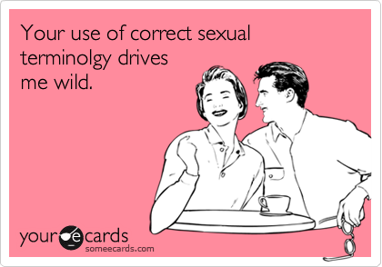 Your use of correct sexual terminolgy drivesme wild.