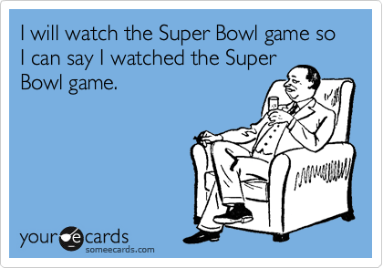 I will watch the Super Bowl game so I can say I watched the Super Bowl game.
