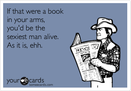 If that were a bookin your arms,you'd be thesexiest man alive.As it is, ehh.