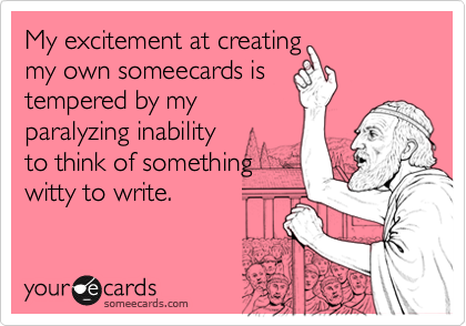 My excitement at creatingmy own someecards istempered by myparalyzing inabilityto think of somethingwitty to write.