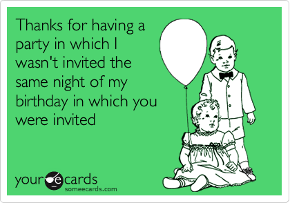 Thanks for having aparty in which Iwasn't invited thesame night of mybirthday in which youwere invited