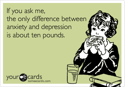 If you ask me,the only difference betweenanxiety and depressionis about ten pounds.