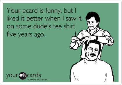 Your ecard is funny, but I