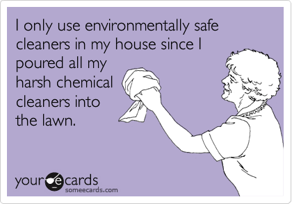 I only use environmentally safe cleaners in my house since I poured all myharsh chemicalcleaners into the lawn.