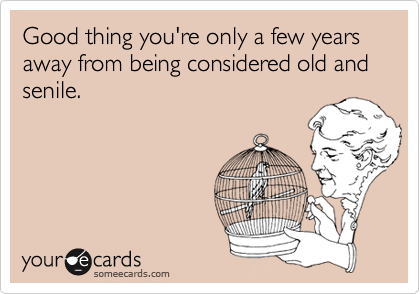 Good thing you're only a few years away from being considered old and senile.