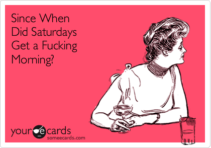Since When  Did Saturdays Get a Fucking Morning?