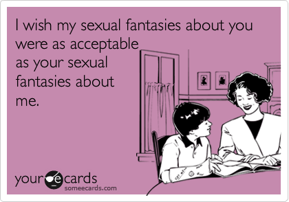 I wish my sexual fantasies about you were as acceptableas your sexualfantasies about me.