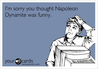 I'm sorry you thought Napoleon Dynamite was funny.