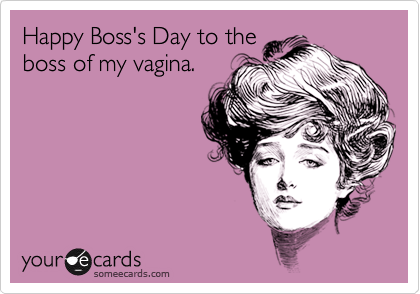 Happy Boss's Day to theboss of my vagina.