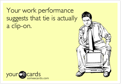 Your work performance  suggests that tie is actually a clip-on.