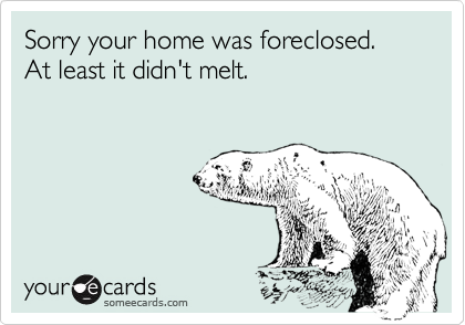 Sorry your home was foreclosed. At least it didn't melt.