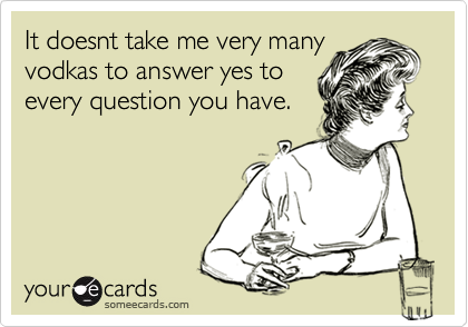 It doesnt take me very manyvodkas to answer yes toevery question you have.