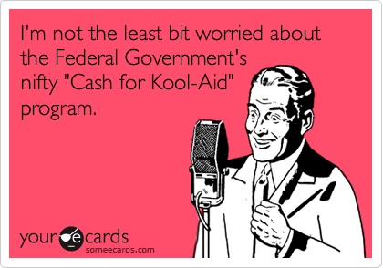 """I'm not the least bit worried about the Federal Government's nifty """"Cash for Kool-Aid"""" program."""