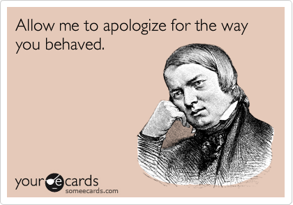 Allow me to apologize for the way you behaved.