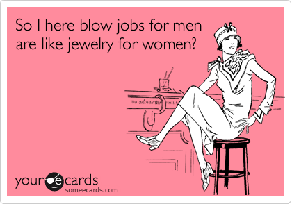 So I here blow jobs for men are like jewelry for women?