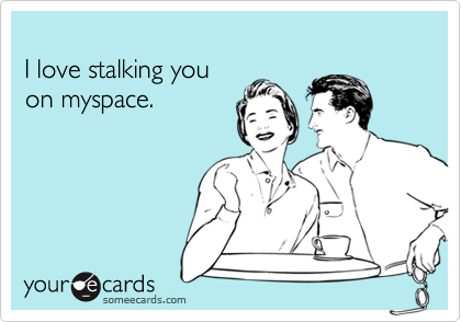 I love stalking youon myspace.