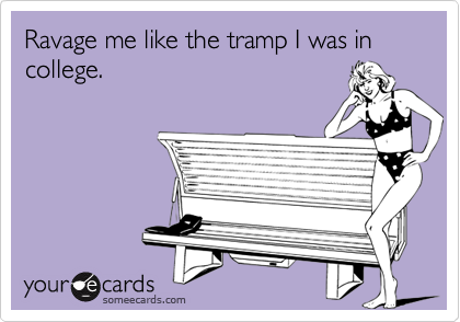 Ravage me like the tramp I was in college.