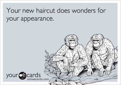 Your new haircut does wonders for your appearance.