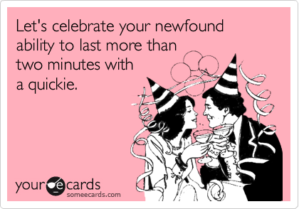 Let's celebrate your newfound ability to last more than 