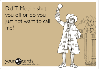 Did T-Mobile shutyou off or do youjust not want to callme?