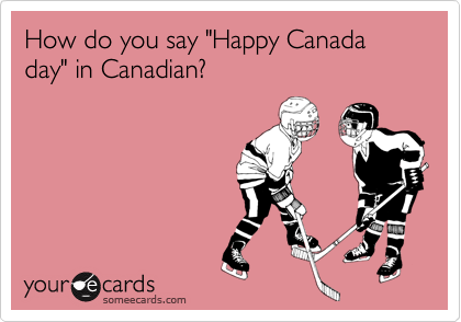 "How do you say ""Happy Canada day"" in Canadian?"
