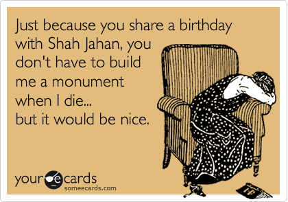 Just because you share a birthday with Shah Jahan, you don't have to build me a monument when I die... but it would be nice.