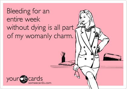 Bleeding for anentire weekwithout dying is all partof my womanly charm.