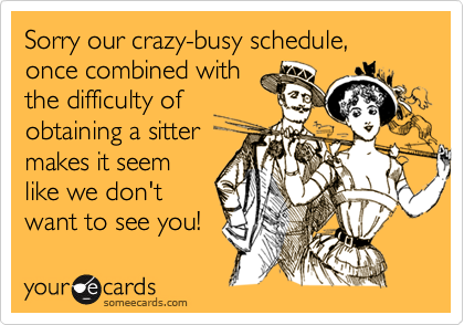 Sorry our crazy-busy schedule, once combined with