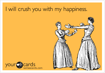 I will crush you with my happiness.