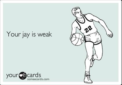 Your jay is weak