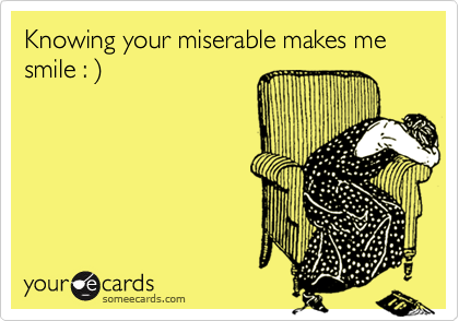 Knowing your miserable makes me smile : )