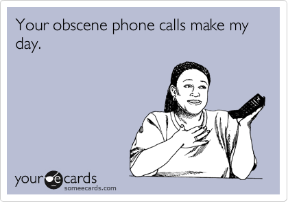Your obscene phone calls make my day.