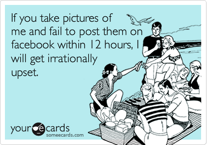 If you take pictures of      me and fail to post them onfacebook within 12 hours, Iwill get irrationallyupset.
